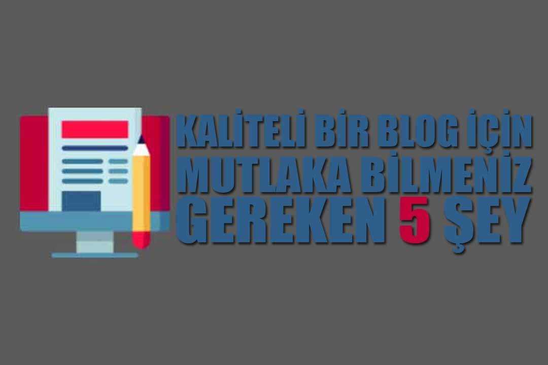 Kaliteli Bir Blog İçin Mutlaka Bilmeniz Gereken 5 Şey