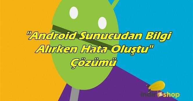 Android Sunucudan Bilgi Alınırken Hata Oluştu Hatası ve Çözümü